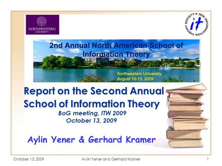 October 13, 2009Aylin Yener and Gerhard Kramer1 Report on the Second Annual School of Information Theory Report on the Second Annual School of Information.