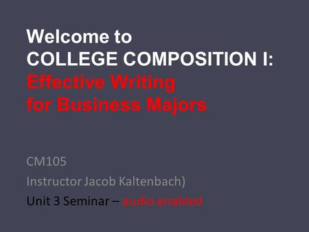 Welcome to COLLEGE COMPOSITION I: Effective Writing for Business Majors CM105 Instructor Jacob Kaltenbach) Unit 3 Seminar – audio enabled.