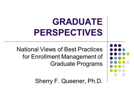 GRADUATE PERSPECTIVES National Views of Best Practices for Enrollment Management of Graduate Programs Sherry F. Queener, Ph.D.
