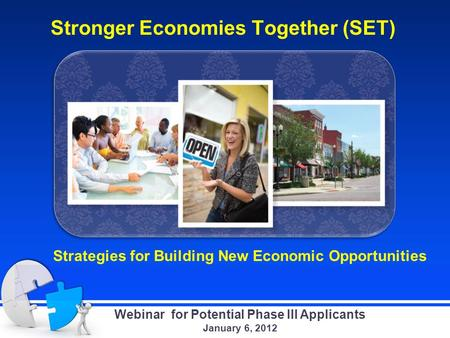 Stronger Economies Together (SET) Strategies for Building New Economic Opportunities Webinar for Potential Phase III Applicants January 6, 2012.