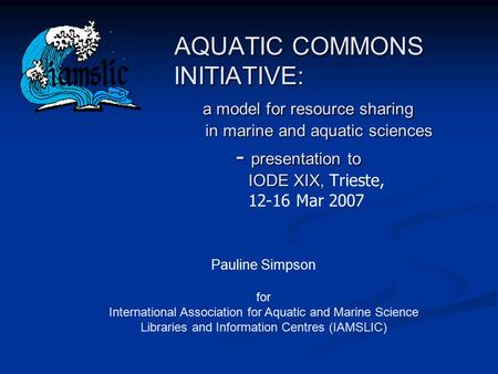 AQUATIC COMMONS INITIATIVE: a model for resource sharing in marine and aquatic sciences - presentation to IODE XIX, AQUATIC COMMONS INITIATIVE: a model.