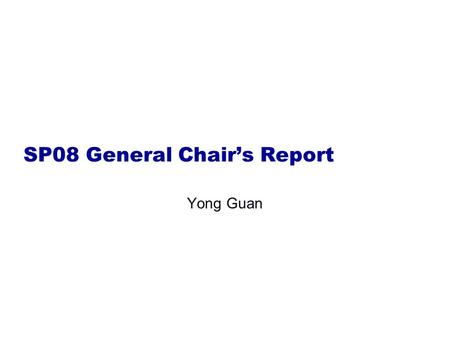 SP08 General Chair's Report Yong Guan. It's people who make SP 2008 great!