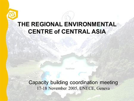 THE REGIONAL ENVIRONMENTAL CENTRE of CENTRAL ASIA Capacity building coordination meeting 17-18 November 2005, UNECE, Geneva.