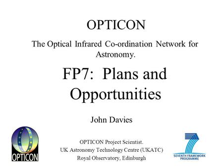 OPTICON The Optical Infrared Co-ordination Network for Astronomy. FP7: Plans and Opportunities John Davies OPTICON Project Scientist. UK Astronomy Technology.
