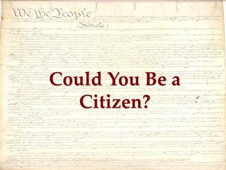 Could You Be a Citizen?. 1)We the People 2)A change to the Constitution 3)The Bill of Rights.