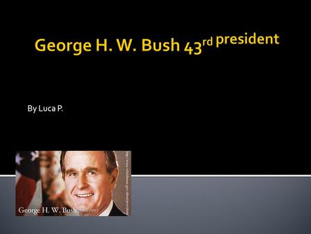 By Luca P..  Born: July 6, 1946 in  Date Elected: Jan. 20 th 1989  Political party: Republican  Interesting fact: He was a vice president.