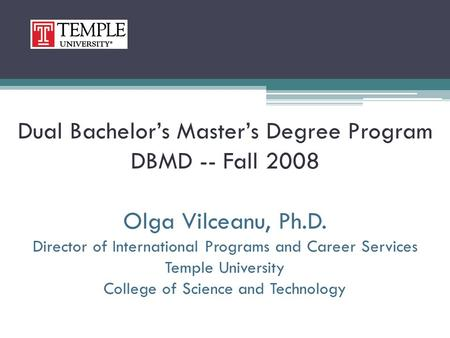 Dual Bachelor's Master's Degree Program DBMD -- Fall 2008 Olga Vilceanu, Ph.D. Director of International Programs and Career Services Temple University.