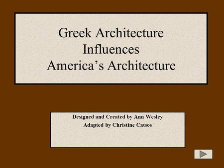 Greek Architecture Influences America's Architecture Designed and Created by Ann Wesley Adapted by Christine Catsos.
