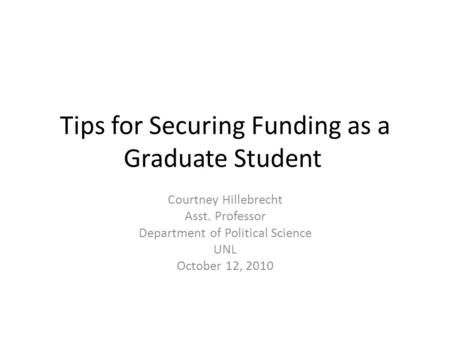 Tips for Securing Funding as a Graduate Student Courtney Hillebrecht Asst. Professor Department of Political Science UNL October 12, 2010.
