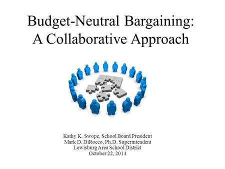 Budget-Neutral Bargaining: A Collaborative Approach Kathy K. Swope, School Board President Mark D. DiRocco, Ph.D. Superintendent Lewisburg Area School.