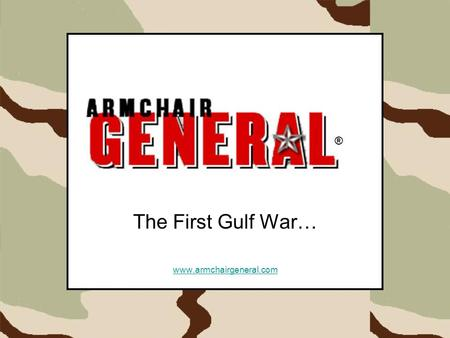 The First Gulf War… www.armchairgeneral.com ®. ®