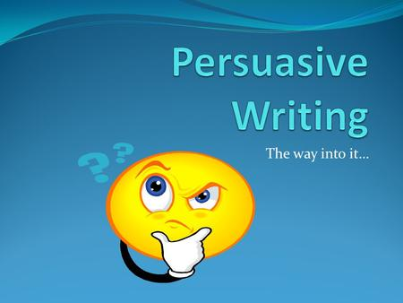 The way into it…. Persuasive Writing: What does it do and when is it used? In persuasive writing, a writer takes a position FOR or AGAINST an issue and.