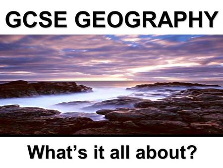 GCSE GEOGRAPHY What's it all about?. Geography in the News World economic downturn... 2012 Olympics to regenerate London… Global Warming – is it a myth?...