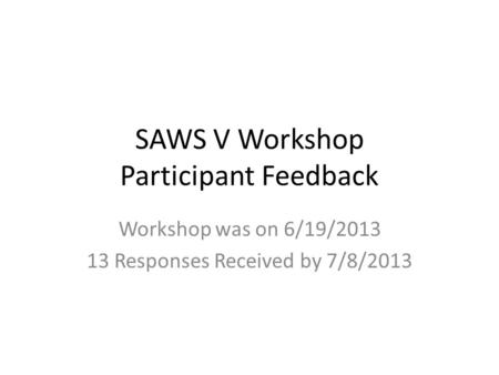 SAWS V Workshop Participant Feedback Workshop was on 6/19/2013 13 Responses Received by 7/8/2013.