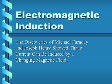 Electromagnetic Induction The Discoveries of Michael Faraday and Joseph Henry Showed That a Current Can Be Induced by a Changing Magnetic Field.
