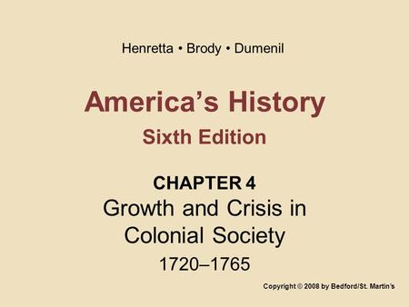 America's History Sixth Edition CHAPTER 4 Growth and Crisis in Colonial Society 1720–1765 Copyright © 2008 by Bedford/St. Martin's Henretta Brody Dumenil.