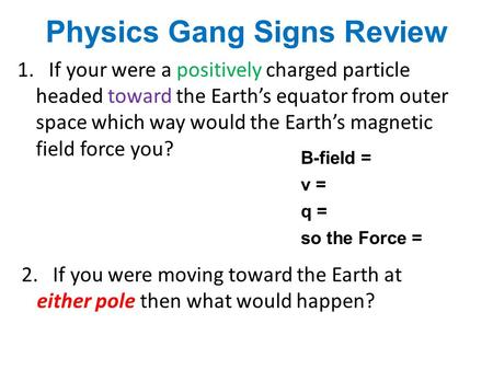 Physics Gang Signs Review 1. If your were a positively charged particle headed toward the Earth's equator from outer space which way would the Earth's.