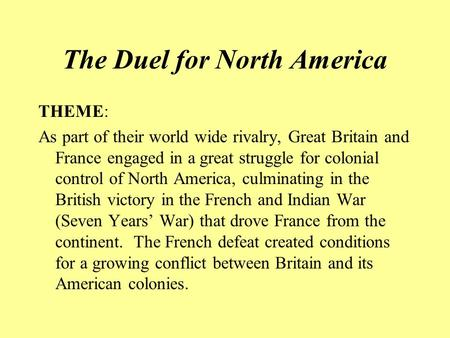 The Duel for North America THEME: As part of their world wide rivalry, Great Britain and France engaged in a great struggle for colonial control of North.