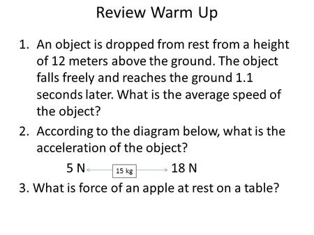 Review Warm Up 1.An object is dropped from rest from a height of 12 meters above the ground. The object falls freely and reaches the ground 1.1 seconds.