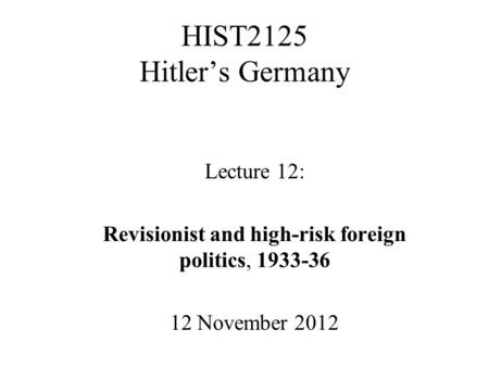 HIST2125 Hitler's Germany Lecture 12: Revisionist and high-risk foreign politics, 1933-36 12 November 2012.