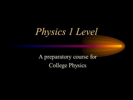 Physics 1 Level A preparatory course for College Physics.