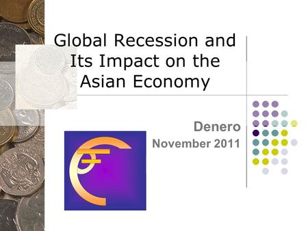 Global Recession and Its Impact on the Asian Economy Denero November 2011.