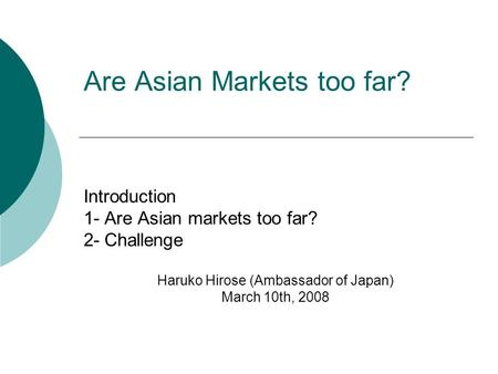 Are Asian Markets too far? Introduction 1- Are Asian markets too far? 2- Challenge Haruko Hirose (Ambassador of Japan) March 10th, 2008.