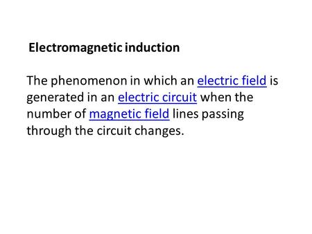 Electromagnetic induction The phenomenon in which an electric field is generated in an electric circuit when the number of magnetic field lines passing.