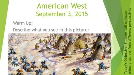 American West September 3, 2015 Warm Up: Describe what you see in this picture: Today's Objective: Students will evaluate primary sources from different.