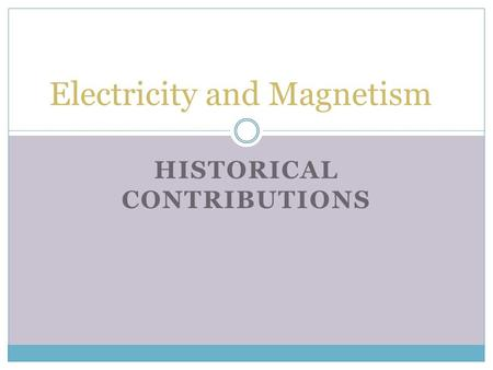 HISTORICAL CONTRIBUTIONS Electricity and Magnetism.