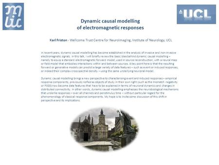 Dynamic causal modelling of electromagnetic responses Karl Friston - Wellcome Trust Centre for Neuroimaging, Institute of Neurology, UCL In recent years,