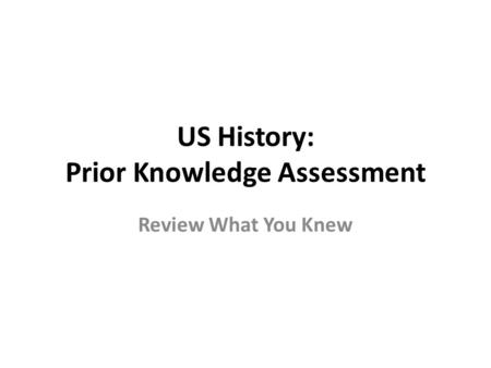 US History: Prior Knowledge Assessment Review What You Knew.