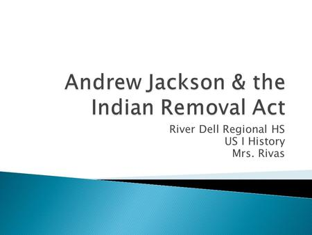 River Dell Regional HS US I History Mrs. Rivas.  Congress passed the Indian Removal Act and President Jackson signed it into law.Indian Removal Act 