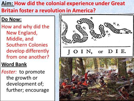 Aim: How did the colonial experience under Great Britain foster a revolution in America? Do Now: How and why did the New England, Middle, and Southern.