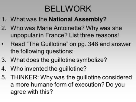 "BELLWORK 1.What was the National Assembly? 2.Who was Marie Antoinette? Why was she unpopular in France? List three reasons! Read ""The Guillotine"" on pg."