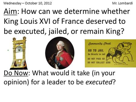 Wednesday – October 10, 2012 Mr. Lombardi Aim: How can we determine whether King Louis XVI of France deserved to be executed, jailed, or remain King? Do.