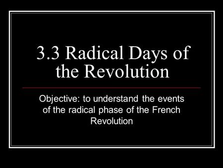 3.3 Radical Days of the Revolution Objective: to understand the events of the radical phase of the French Revolution.