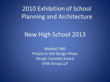 New High School 2013 Waldorf, MD Project in the Design Phase Design Concept Award SHW Group LLP 2010 Exhibition of School Planning and Architecture.