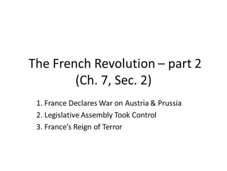 The French Revolution – part 2 (Ch. 7, Sec. 2) 1. France Declares War on Austria & Prussia 2. Legislative Assembly Took Control 3. France's Reign of Terror.