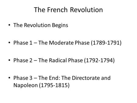 The French Revolution The Revolution Begins Phase 1 – The Moderate Phase (1789-1791) Phase 2 – The Radical Phase (1792-1794) Phase 3 – The End: The Directorate.