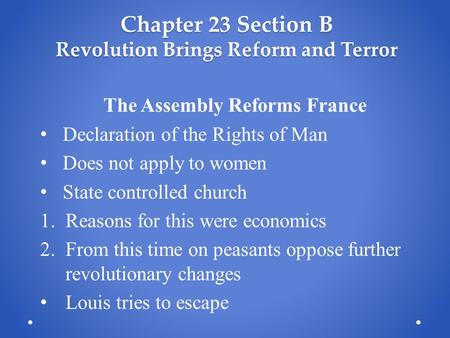 Chapter 23 Section B Revolution Brings Reform and Terror The Assembly Reforms France Declaration of the Rights of Man Does not apply to women State controlled.