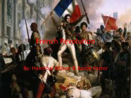 French Revolution By: Hannibal Wilson & Aaron Foster.