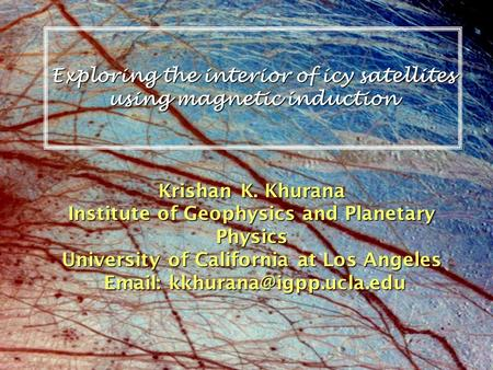 Exploring the interior of icy satellites using magnetic induction Krishan K. Khurana Institute of Geophysics and Planetary Physics University of California.