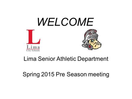 WELCOME Lima Senior Athletic Department Spring 2015 Pre Season meeting.