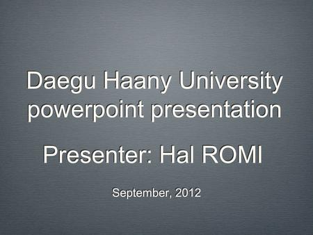 Daegu Haany University powerpoint presentation September, 2012 Presenter: Hal ROMI.