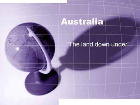 "Australia ""The land down under"" Where is Australia? Australia is south of Asia. Australia is called ""The land down under"" because it is on the opposite."