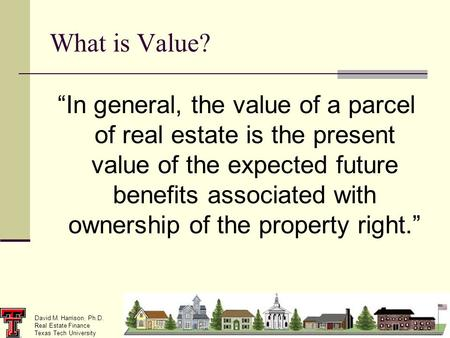 "David M. Harrison, Ph.D. Real Estate Finance Texas Tech University ""In general, the value of a parcel of real estate is the present value of the expected."