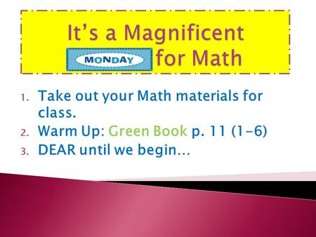 1. Take out your Math materials for class. 2. Warm Up: Green Book p. 11 (1-6) 3. DEAR until we begin…