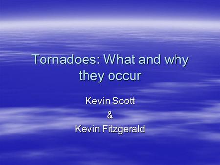 Tornadoes: What and why they occur Kevin Scott & Kevin Fitzgerald.
