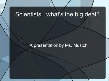 A presentation by Ms. Musich Scientists...what's the big deal?